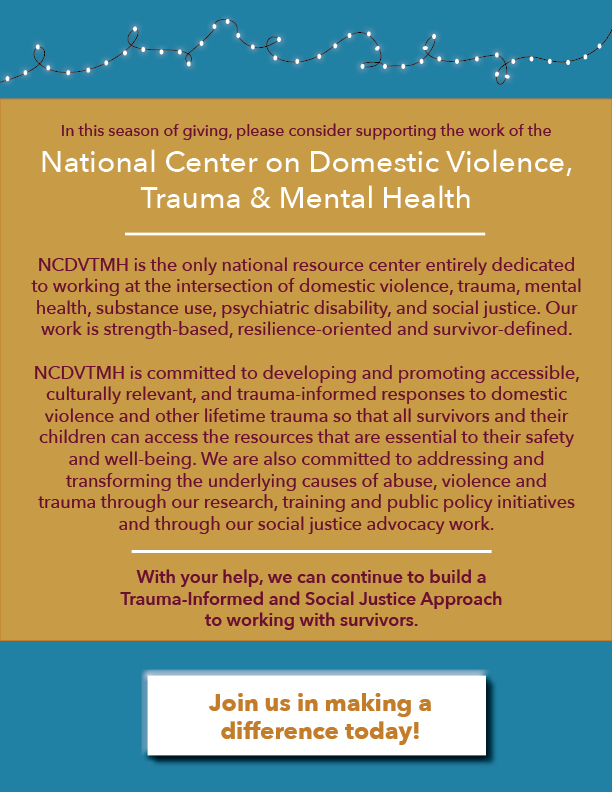 NCDVTMH is the only national resource center entirely dedicated to working at the intersection of domestic violence, trauma, mental health, substance use, psychiatric disability, and social justice. Our work is strength-based, resilience-oriented and survivor-defined. NCDVTMH is committed to developing and promoting accessible, culturally relevant, and trauma-informed responses to domestic violence and other lifetime trauma so that all survivors and their children can access the resources that are essential to their safety and well-being. We are also committed to addressing and transforming the underlying causes of abuse, violence and trauma through our research, training and public policy initiatives and through our social justice advocacy work. With your help, we can continue to build a Trauma-Informed and Social Justice Approach to working with survivors.